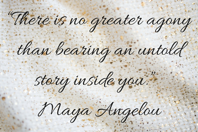 """There is no greater agony than bearing an untold story inside you.""  - Maya Angelou"