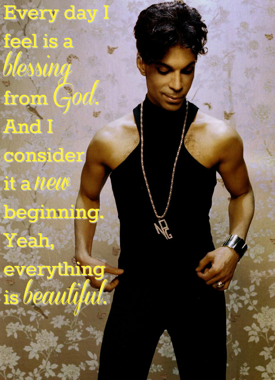 Every day I feel is a blessing from God. And I consider it a new beginning. Yeah, everything is beautiful. Prince quotes that give you life.