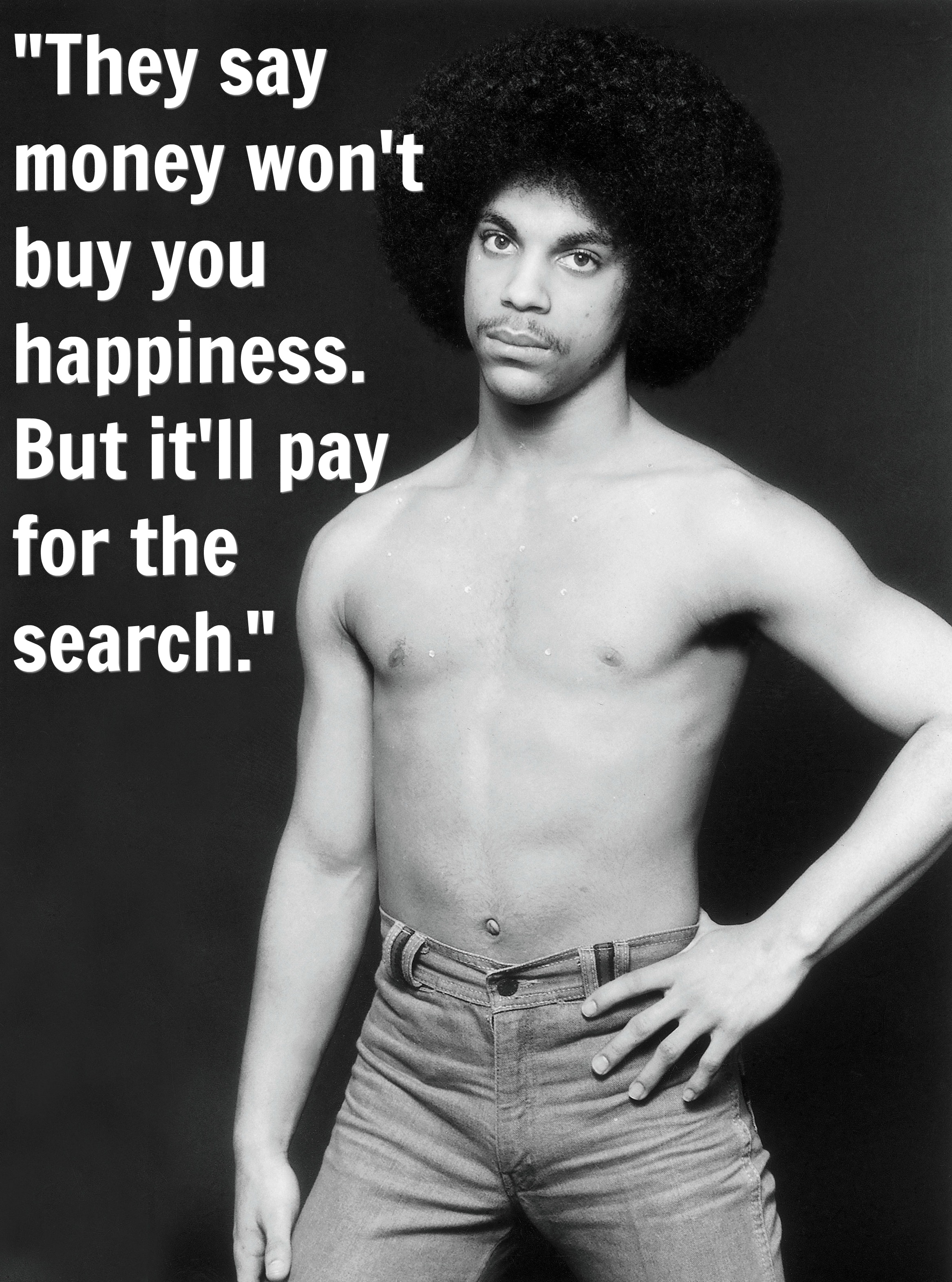 Prince quotes that give you life. They say money won't buy you happiness. But it'll pay for the search.