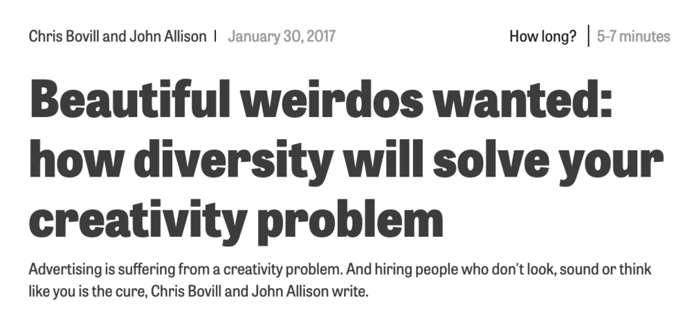 """Chris & John wrote this piece with a rallying cry to creative industries:     """"So, starting today, transform your business into a melting pot of back-stories and life experience. Ram every department full of """"beautiful weirdos"""". People work best when they don't match. Creativity needs difference. It won't be easy. Diversity throws everything up in the air. Diversity creates change. It creates new perspectives. It creates new understandings. It creates friction. It creates sparks. And that's the whole point: diversity creates."""""""