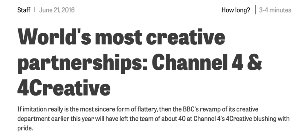 """A Campaign piece about how 4Creative excels as an inhouse creative department.     """"Dan Brooke, What was your impression of Chris and John when they were joining Channel 4 in 2012? - Right away they sounded the part. They certainly looked the part. And so they've turned out to be. More so, in fact. Most of all, the """"black sheep"""" tendencies were there from the start. Always positive too, and always cheerful. I like that."""""""
