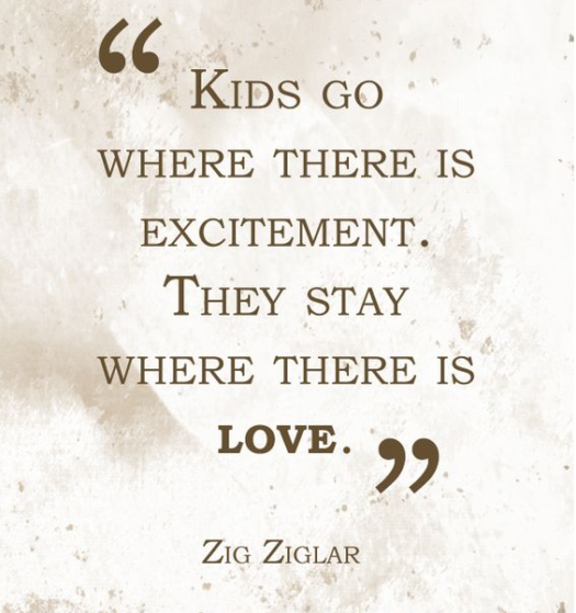 """""""Kids go where there is excitement. They stay where there is love."""" Zig Ziglar."""