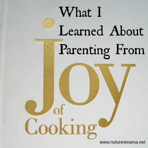 What I Learned About Parenting From Joy of Cooking | Nurturedmama.net