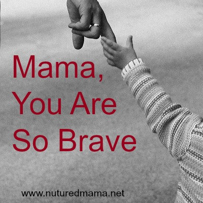 Mama, you are so brave. Brave in everything you do. :: www.nurturedmama.net