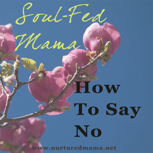 How To Say No, part of the Soul-Fed Mama series | nurturedmama.net #31days
