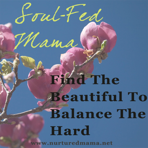 Find The Beautiful To Balance The Hard, from the Soul-Fed Mama series | www.nurturedmama.net