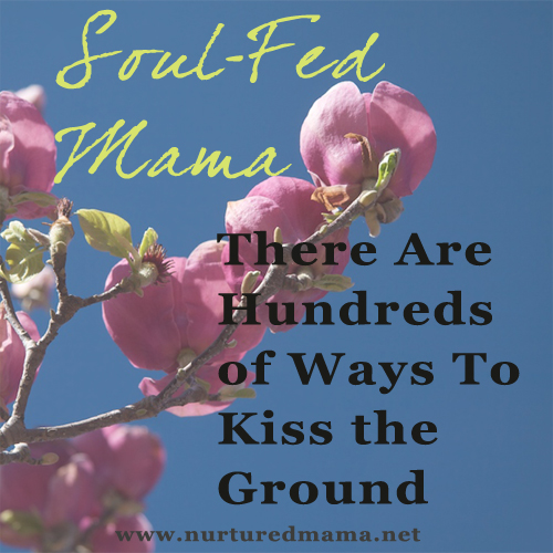 There Are Hundreds Of Ways To Kiss The Ground, part of the Soul-Fed Mama series on www.nurturedmama.net