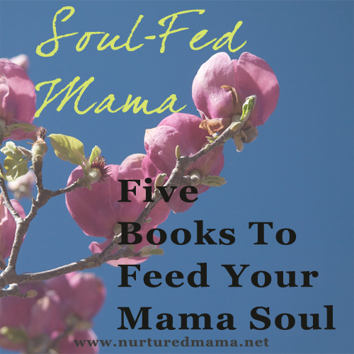 Five Books To Feed Your Mama Soul, part of the Soul-Fed Mama Series on www.nurturedmama.net