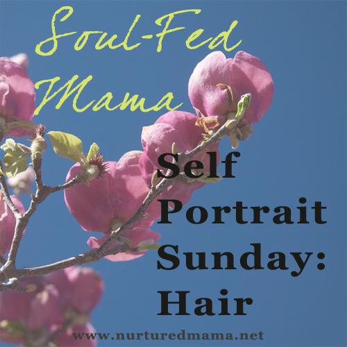 Self-Portrait Sunday: Hair, part of the Soul-Fed Mama Series on www.nurturedmama.net