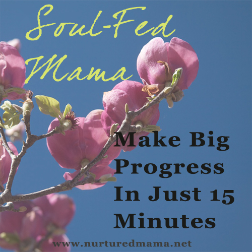 Make Big Progress In Just 15 Minutes, part of the Soul-Fed Mama series on www.nuturedmama.net
