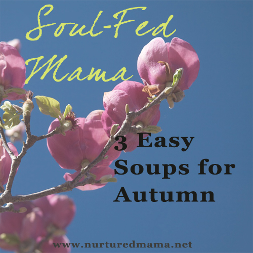 3 Easy Soups for Autumn, part of the Soul-Fed Mama series on www.nurturedmama.net