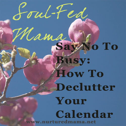 Say No To Busy: How To Declutter Your Calendar, part of the Soul-Fed Mama series on www.nurturedmama.com