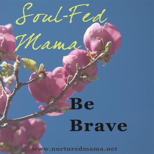 Soul-Fed Mama: Be Brave | www.nurturedmama.net