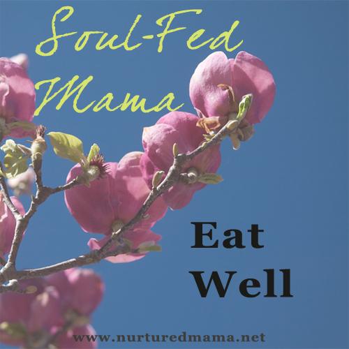 Soul-Fed Mama: Eat Well | www.nurturedmama.net