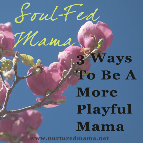 3 Ways To Be A More Playful Mama, from the Soul-Fed Mama series | www.nurturedmama.net