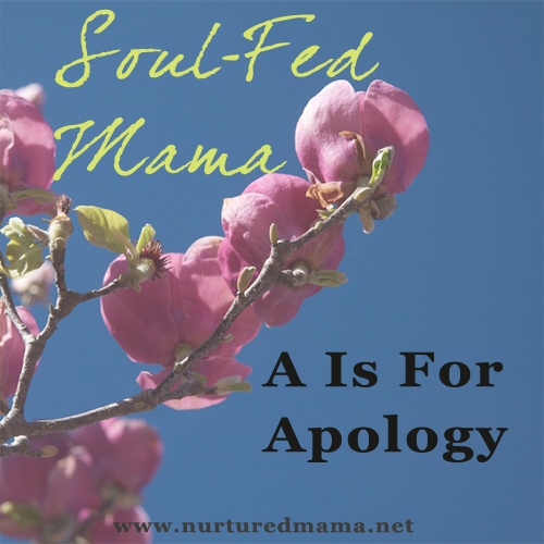 A Is For Apology - Part of the Soul-Fed Mama series | www.nurturedmama.net
