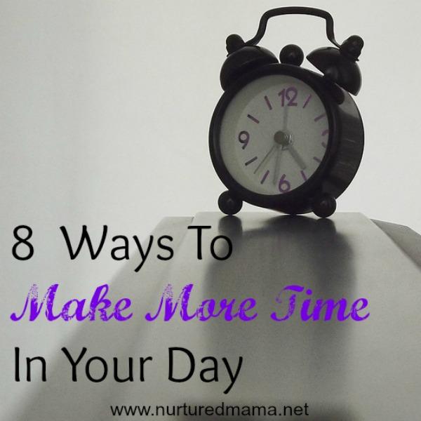 8 Ways To Make More Time In Your Day :: Nurturedmama.net