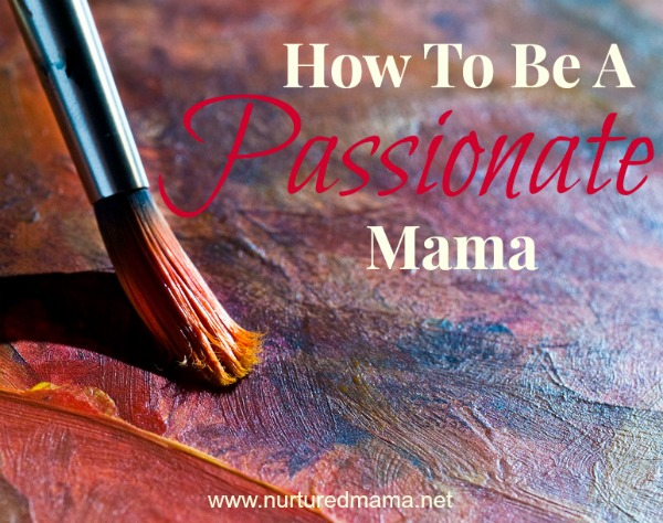 How To Be A Passionate Mama :: NurturedMama.net