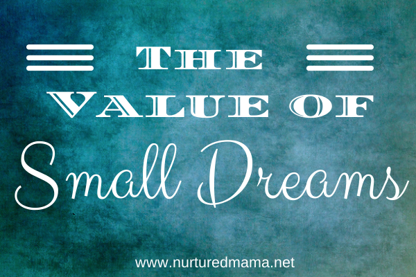 The Value of Small Dreams :: nurturedmama.net