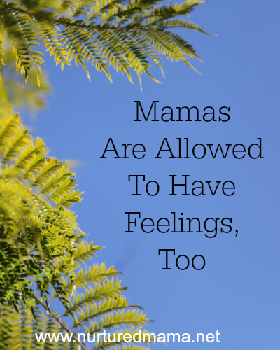 Mamas Are Allowed To Have Feelings, Too :: www.nurturedmama.net