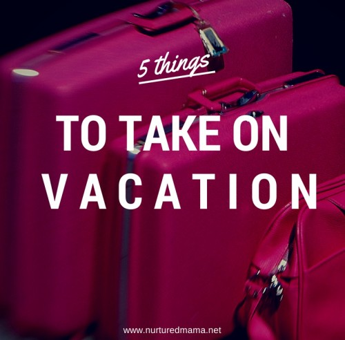 What's in your suitcase? Make sure you save room for these five essentials for your next vacation. :: www.nurturedmama.net