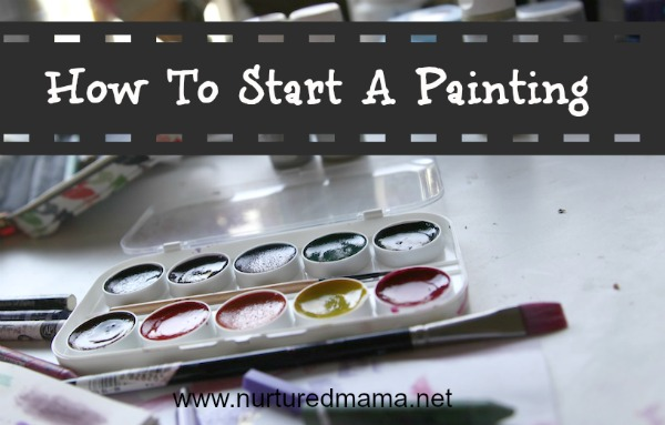 How To Start A Painting; A Guide for Mothers :: www.nuturedmama.net
