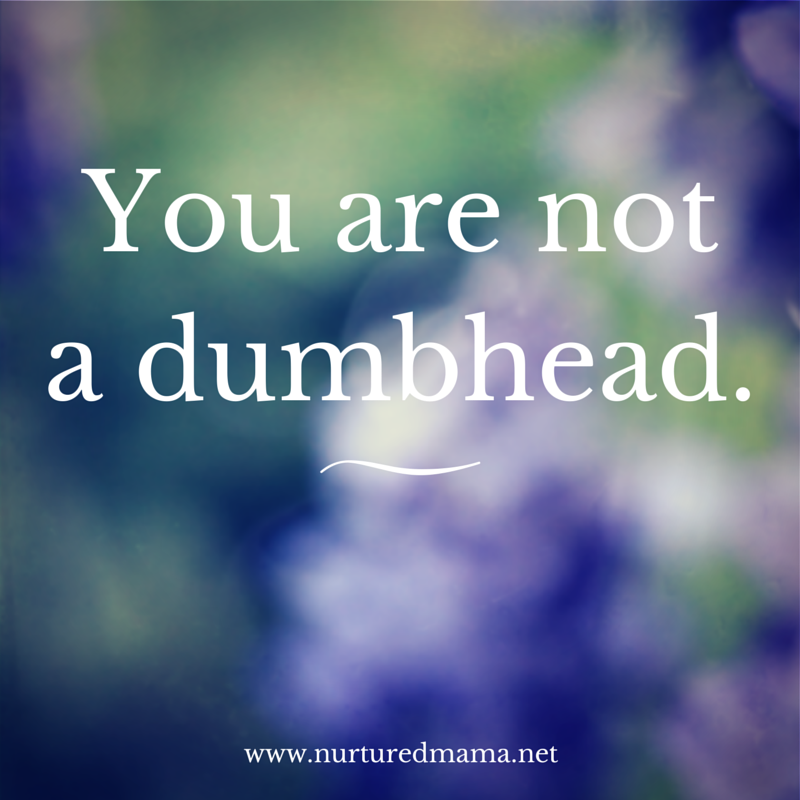 You are not a dumbhead; how to handle being angry at the universe. :: www.nurturedmama.net