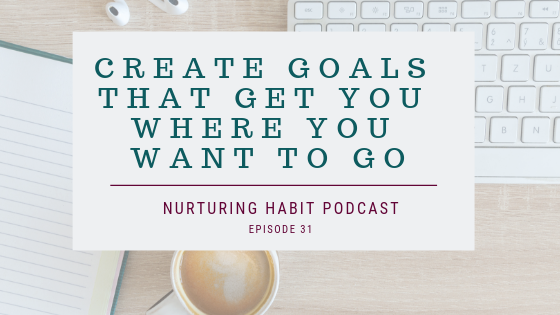 Create Goals That Get You Where You Want To Go
