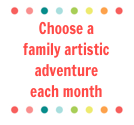 Choose a  family artistic adventure  each month
