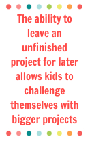 The ability to leave an unfinished project for later allows kids to challenge themselves with bigger projects