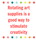 Rotating art supplies is a good way to stimulate creativity