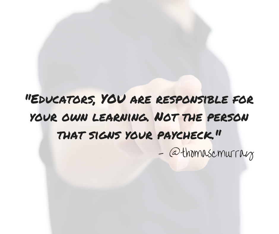 -Educators, YOU are responsible for your professional learning. Not the person that signs your paycheck.