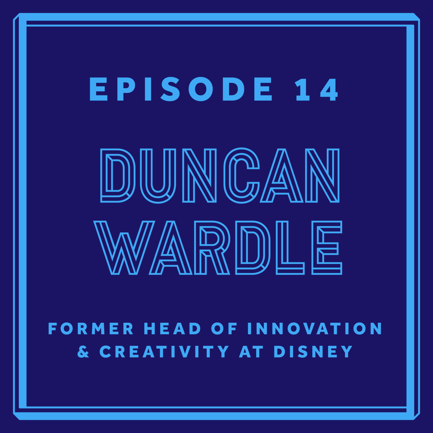 Episode 14: Duncan Wardle - Former Head of Innovation & Creativity at Disney