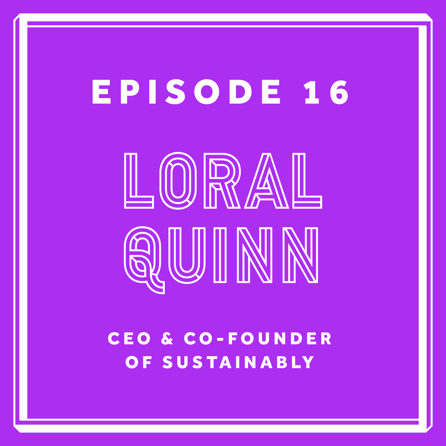Episode 16: Loral Quinn - CEO & Co-Founder of Sustainably