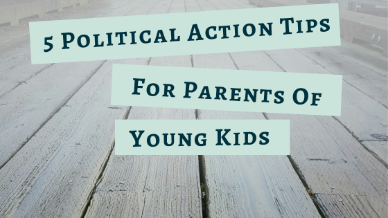 How to engage with politics and make your voice heard if you are a parent with young kids. Political action and social justice take many forms. Here's how to join the resistance if you've got toddlers and little time!
