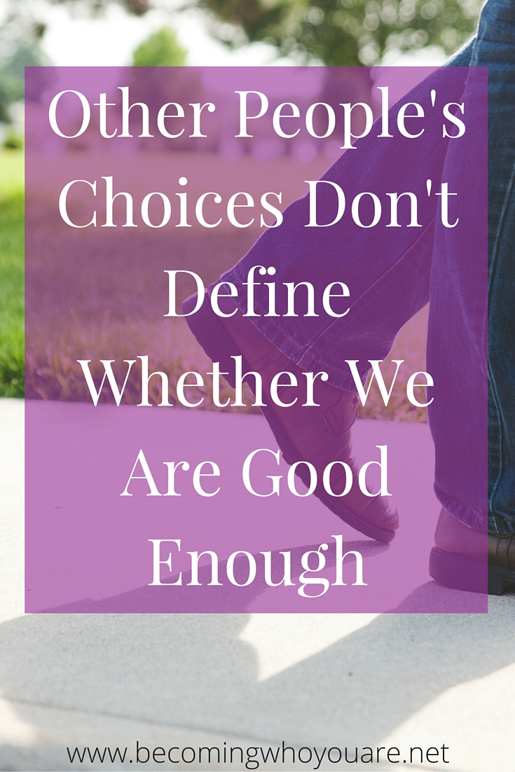 We get to decide what good enough means in our lives, and someone else's decisions and choices don't change that. Keep reading to find out why.