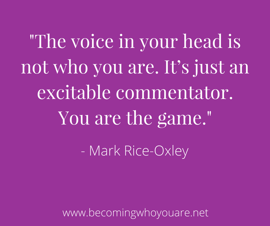 -The voice in your head is not who you are. It's just an excitable commentator. You are the game.-