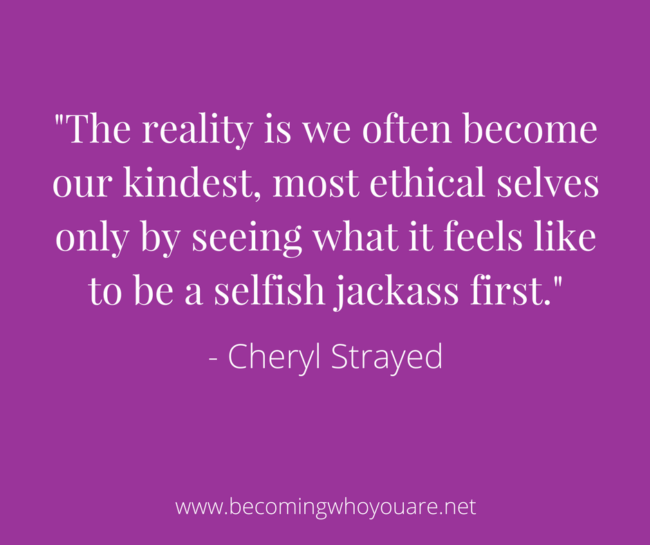 The reality is we often become our kindest, most ethical selves only by seeing what it feels like to be a selfish jackass first. - Cheryl Strayed