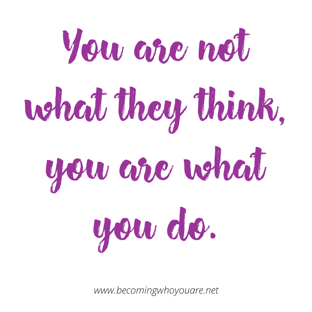 You are not what they think,you are what you do.