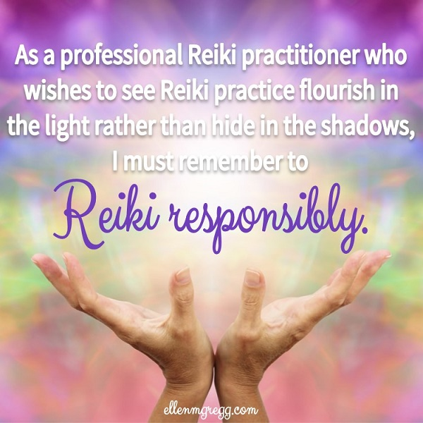 As a professional Reiki practitioner who wishes to see Reiki practice flourish in the light rather than hide in the shadows, I must remember to Reiki responsibly.