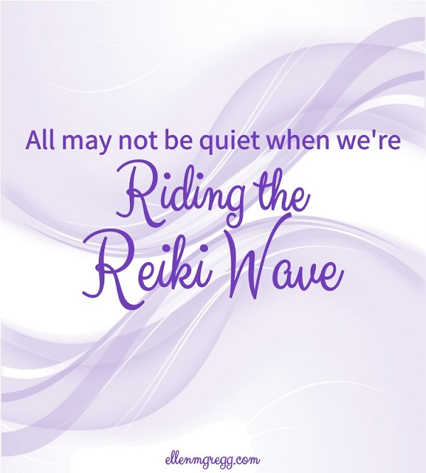 All may not be quiet when we're riding the Reiki wave.