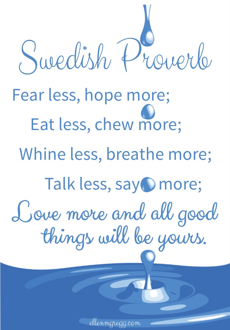 Swedish Proverb: Fear less, hope more; eat less, chew more; whine less, breathe more; talk less, say more; love more and all good things will be yours.