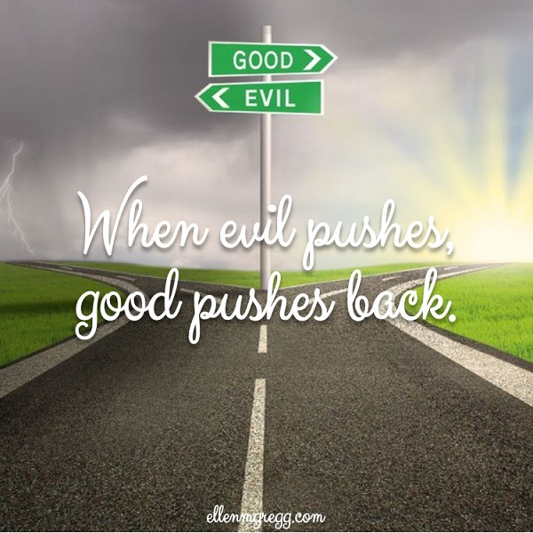 Evil and Good: When evil pushes, good pushes back.