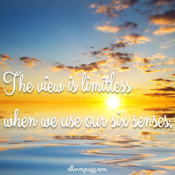 The view is limitless when we use our six senses. ~ Exercising My Six Senses
