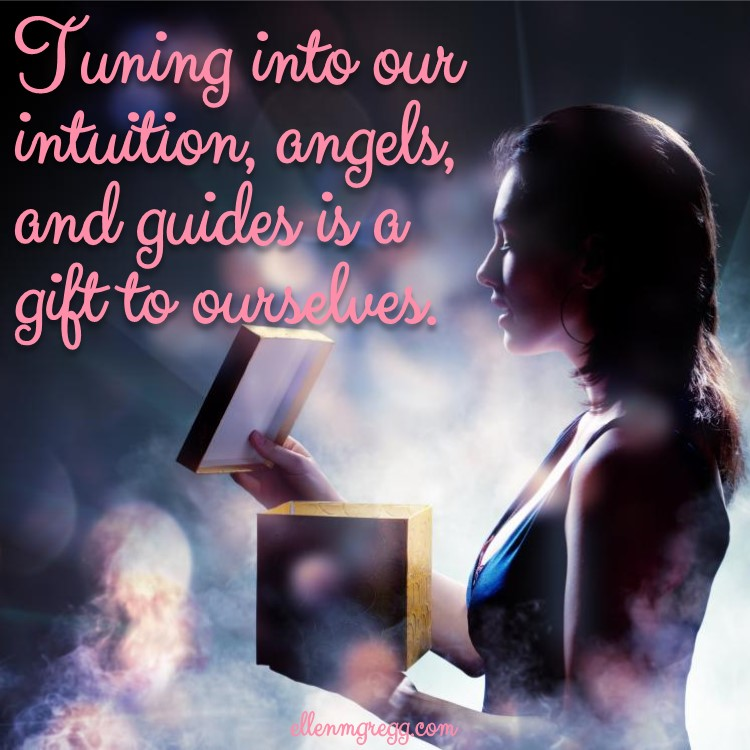 Tuning into our intuition, angels, and guides is a gift to ourselves. ~ Intuitive Ellen