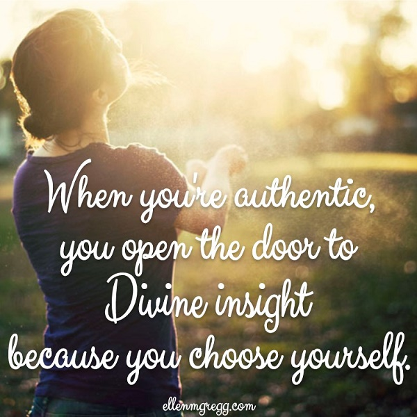 When you're authentic, you open the door to Divine insight because you choose yourself.
