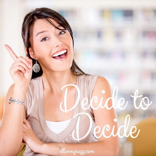 Decide to decide.