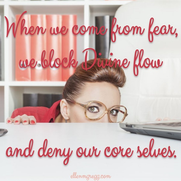 When we come from fear, we block Divine flow and deny our core selves.