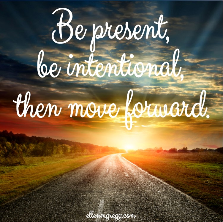 Be present, be intentional, then move forward.