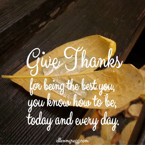 Give thanks for being the best you, you know how to be, today and every day.